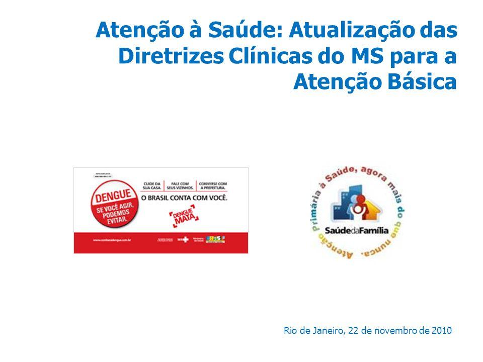 Atenção à Saúde: Atualização das Diretrizes Clínicas do MS para a Atenção Básica Rio de Janeiro, 22 de novembro de 2010