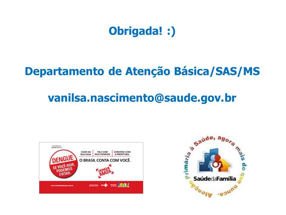 Obrigada! :) Departamento de Atenção Básica/SAS/MS vanilsa.nascimento@saude.gov.br