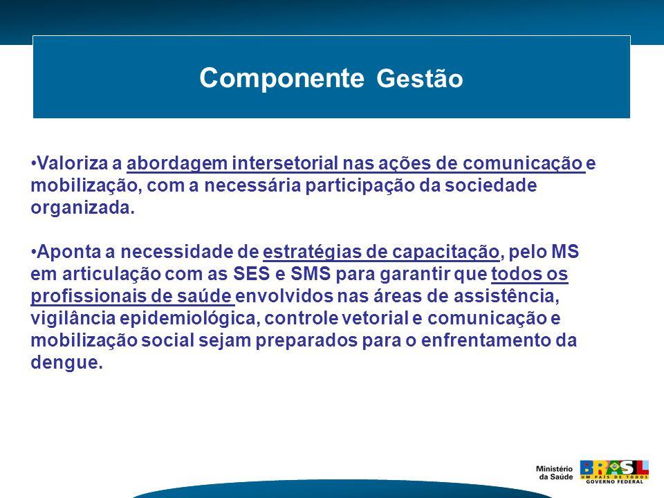 Componente Gestão Valoriza a abordagem intersetorial nas ações de comunicação e mobilização, com a necessária participação da sociedade organizada. Ap