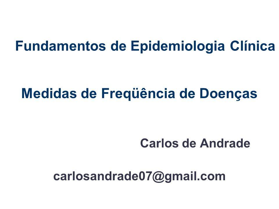 Fundamentos de Epidemiologia Clínica Medidas de Freqüência de Doenças Carlos de Andrade carlosandrade07@gmail.com