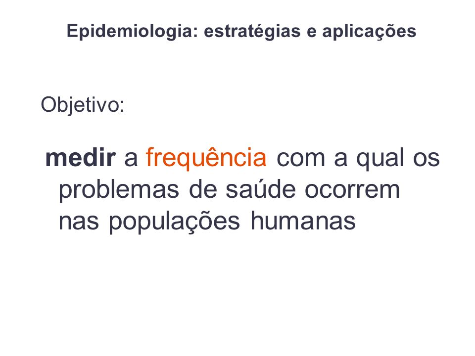 Epidemiologia: estratégias e aplicações Objetivo: medir a frequência com a qual os problemas de saúde ocorrem nas populações humanas