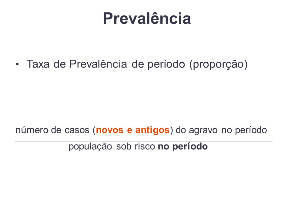 Prevalência Taxa de Prevalência de período (proporção) número de casos (novos e antigos) do agravo no período população sob risco no período