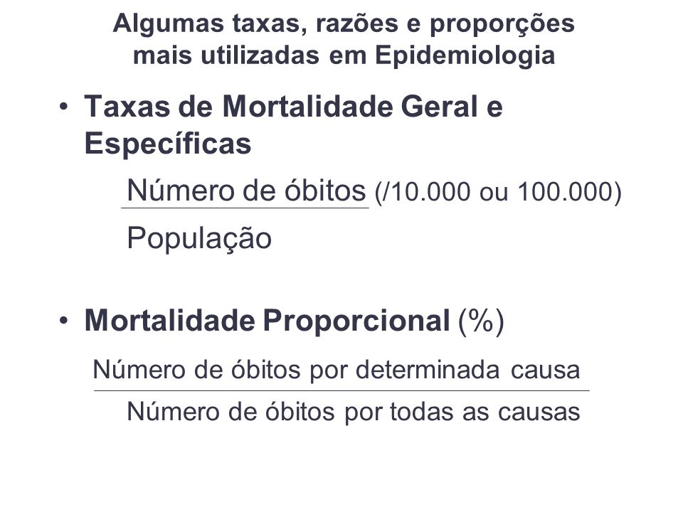 Algumas taxas, razões e proporções mais utilizadas em Epidemiologia Taxas de Mortalidade Geral e Específicas Número de óbitos (/10.000 ou 100.000) População Mortalidade Proporcional (%) Número de óbitos por determinada causa Número de óbitos por todas as causas