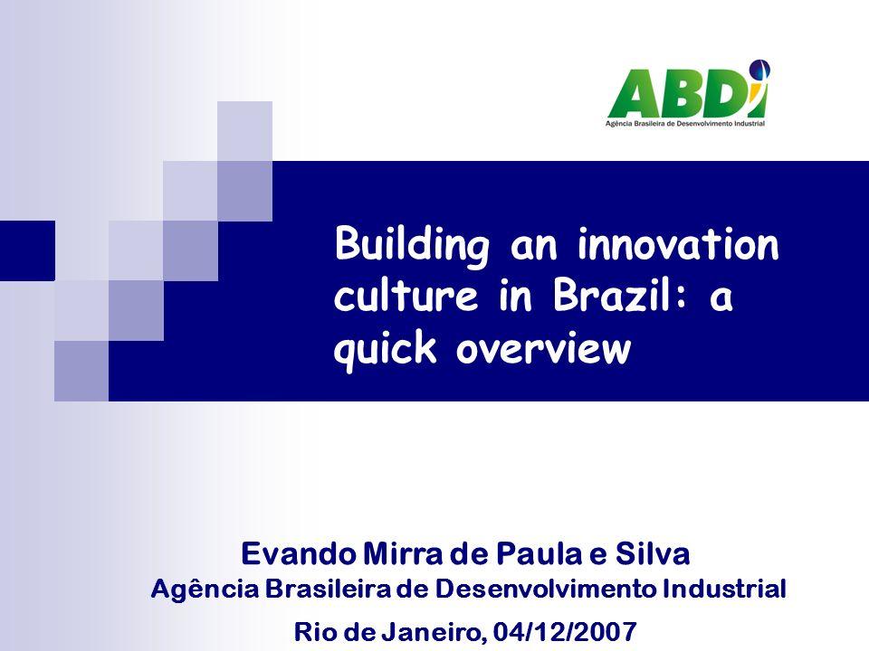 Building an innovation culture in Brazil: a quick overview Evando Mirra de Paula e Silva Agência Brasileira de Desenvolvimento Industrial Rio de Janeiro, 04/12/2007