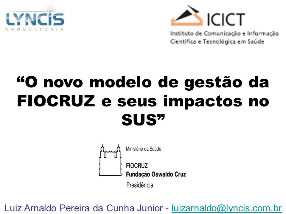 Luiz Arnaldo Pereira da Cunha Junior - luizarnaldo@lyncis.com.brluizarnaldo@lyncis.com.br O novo modelo de gestão da FIOCRUZ e seus impactos no SUS