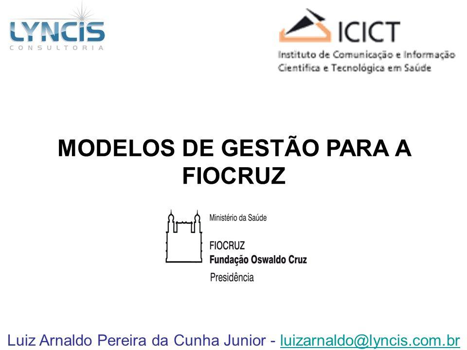 Luiz Arnaldo Pereira da Cunha Junior - luizarnaldo@lyncis.com.brluizarnaldo@lyncis.com.br MODELOS DE GESTÃO PARA A FIOCRUZ