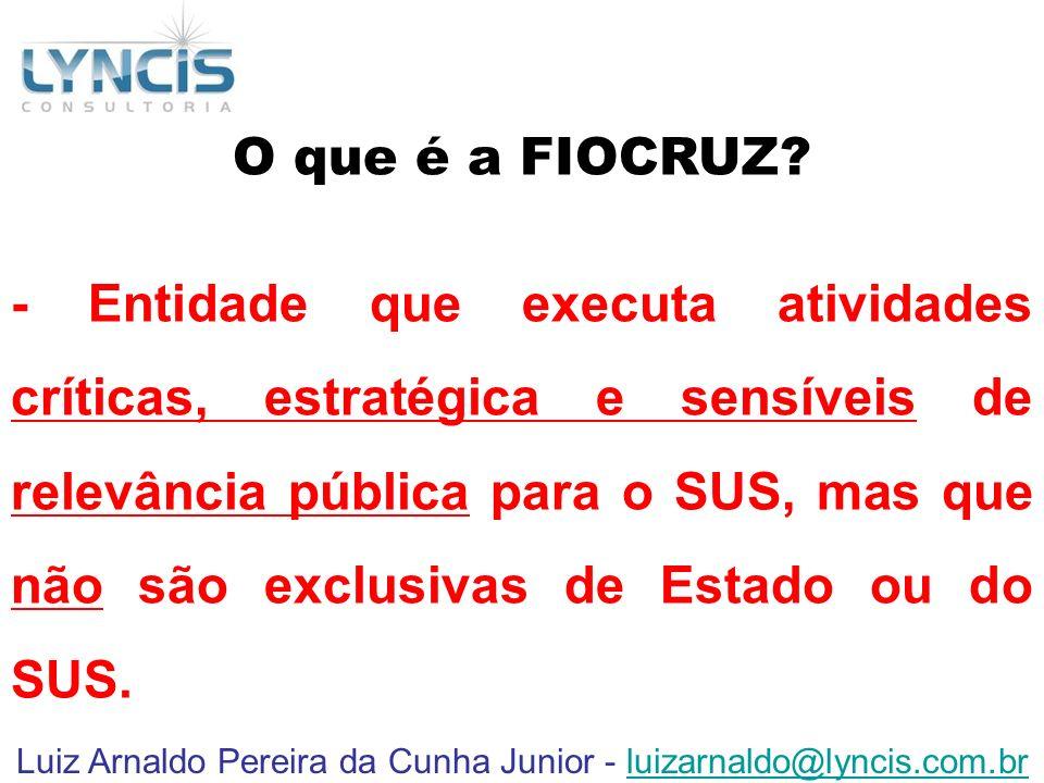 Luiz Arnaldo Pereira da Cunha Junior - luizarnaldo@lyncis.com.brluizarnaldo@lyncis.com.br O que é a FIOCRUZ? - Entidade que executa atividades crítica