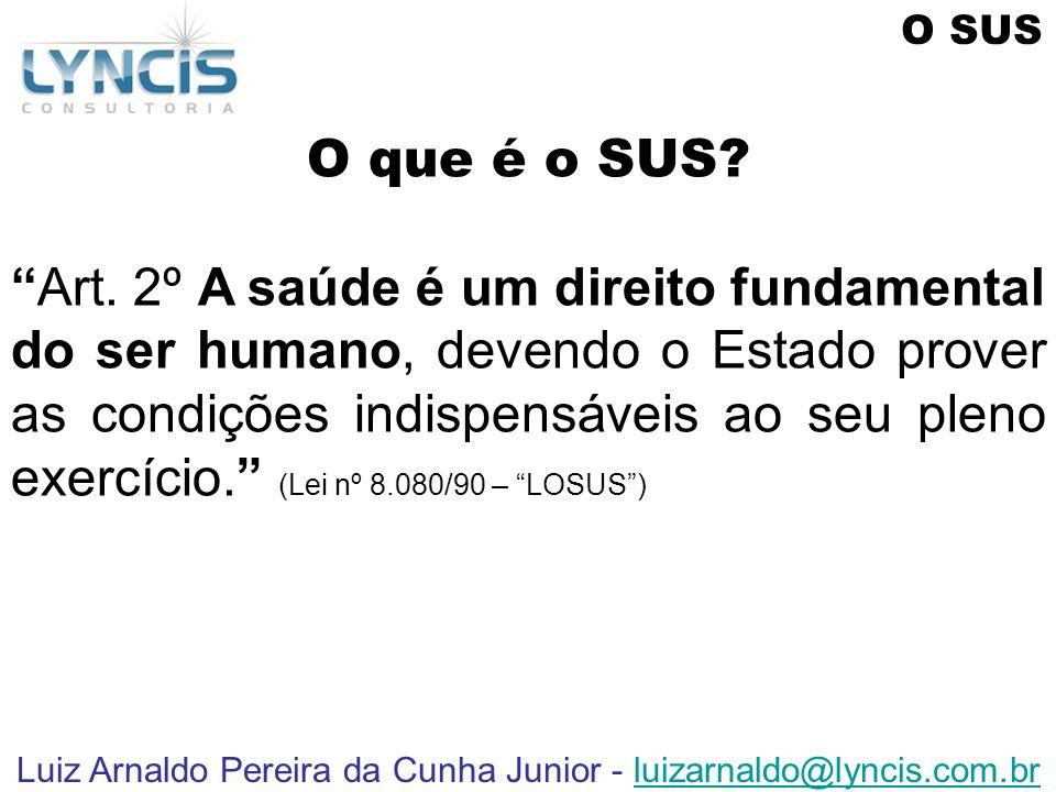 Luiz Arnaldo Pereira da Cunha Junior - luizarnaldo@lyncis.com.brluizarnaldo@lyncis.com.br O que é o SUS? Art. 2º A saúde é um direito fundamental do s