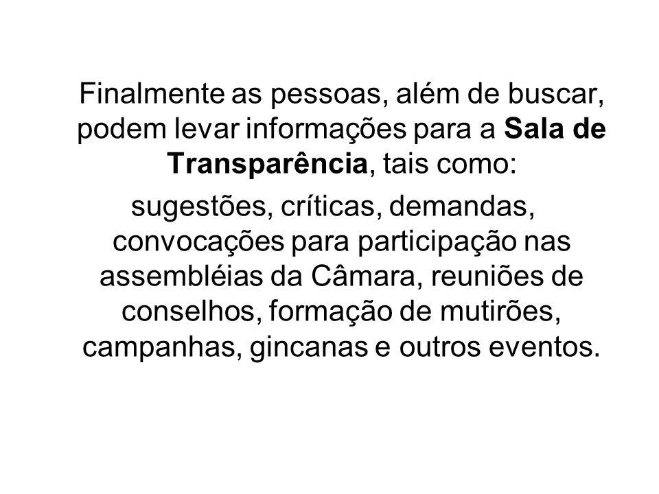 Finalmente as pessoas, além de buscar, podem levar informações para a Sala de Transparência, tais como: sugestões, críticas, demandas, convocações par