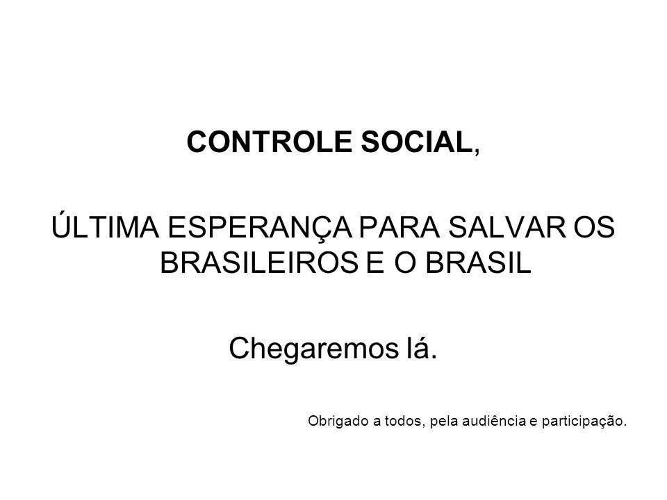 CONTROLE SOCIAL, ÚLTIMA ESPERANÇA PARA SALVAR OS BRASILEIROS E O BRASIL Chegaremos lá. Obrigado a todos, pela audiência e participação.