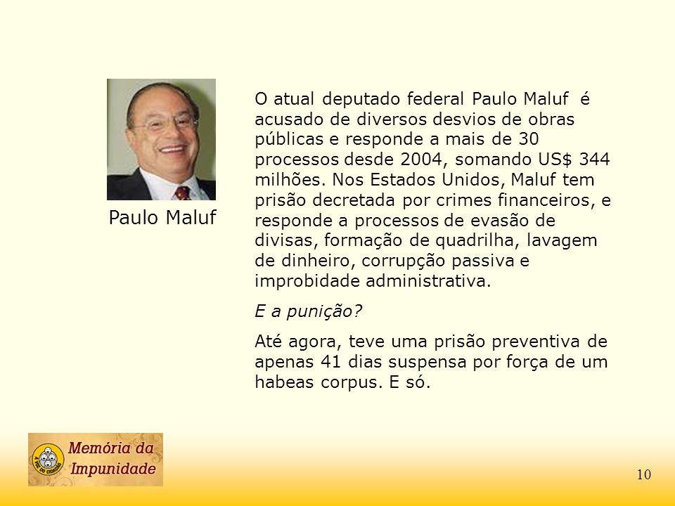 Paulo Maluf O atual deputado federal Paulo Maluf é acusado de diversos desvios de obras públicas e responde a mais de 30 processos desde 2004, somando