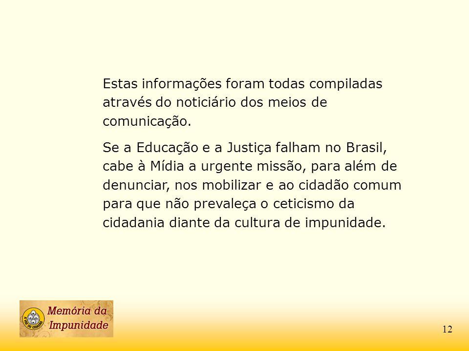 Estas informações foram todas compiladas através do noticiário dos meios de comunicação. Se a Educação e a Justiça falham no Brasil, cabe à Mídia a ur