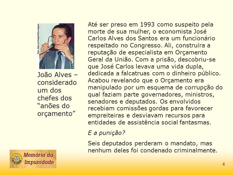 João Alves – considerado um dos chefes dos anões do orçamento Até ser preso em 1993 como suspeito pela morte de sua mulher, o economista José Carlos A