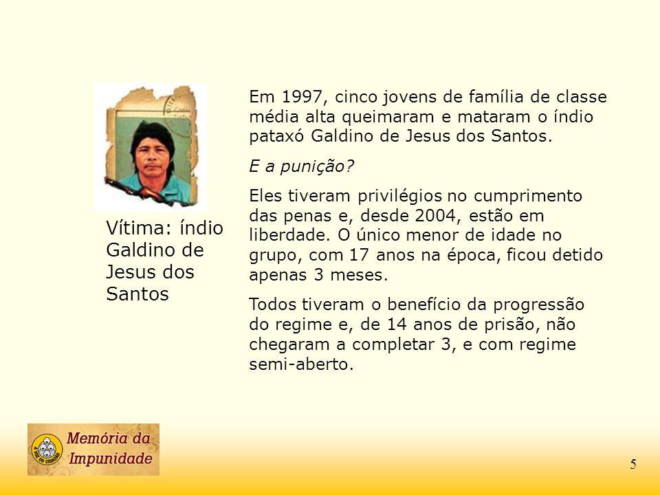Vítima: índio Galdino de Jesus dos Santos Em 1997, cinco jovens de família de classe média alta queimaram e mataram o índio pataxó Galdino de Jesus do