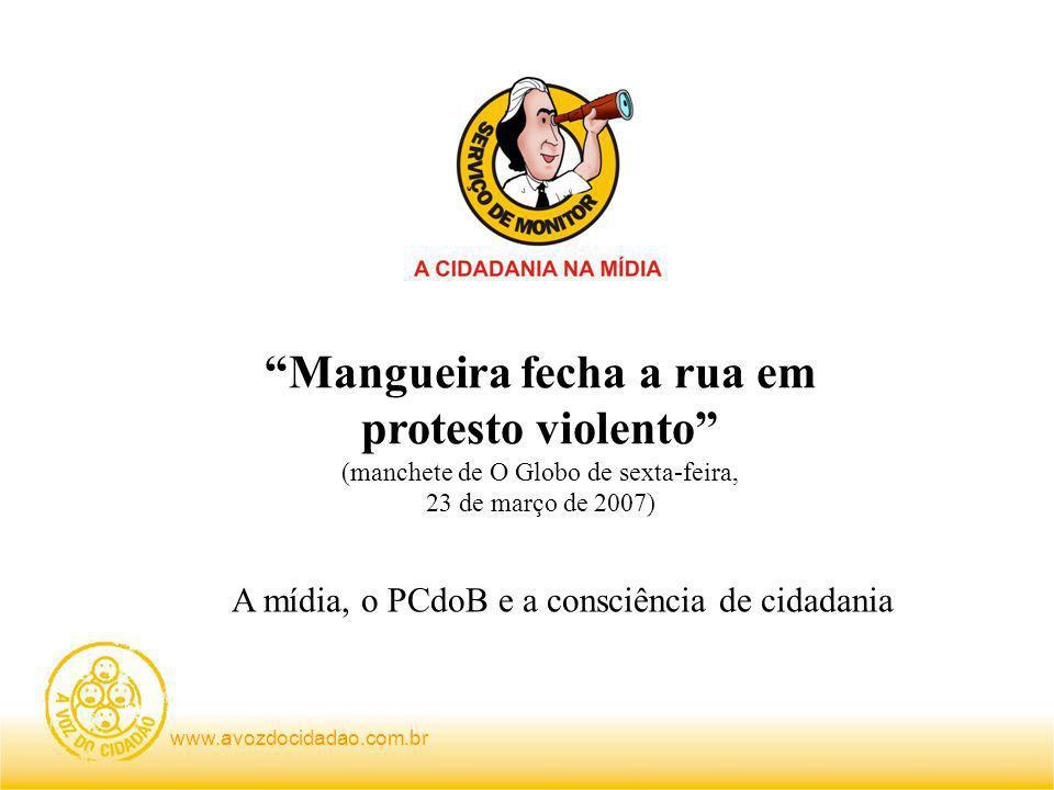 www.avozdocidadao.com.br Mangueira fecha a rua em protesto violento (manchete de O Globo de sexta-feira, 23 de março de 2007) A mídia, o PCdoB e a consciência de cidadania