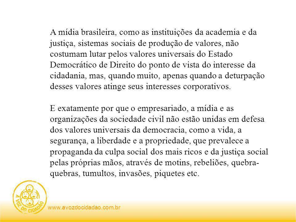 www.avozdocidadao.com.br A mídia brasileira, como as instituições da academia e da justiça, sistemas sociais de produção de valores, não costumam lutar pelos valores universais do Estado Democrático de Direito do ponto de vista do interesse da cidadania, mas, quando muito, apenas quando a deturpação desses valores atinge seus interesses corporativos.
