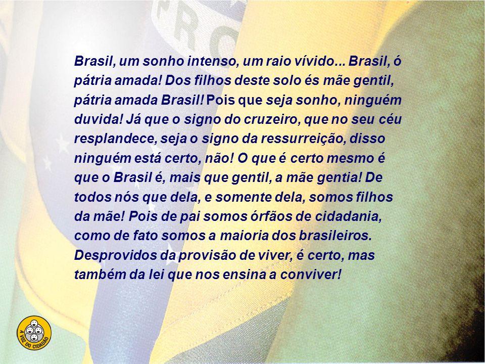 Brasil, um sonho intenso, um raio vívido...Brasil, ó pátria amada.