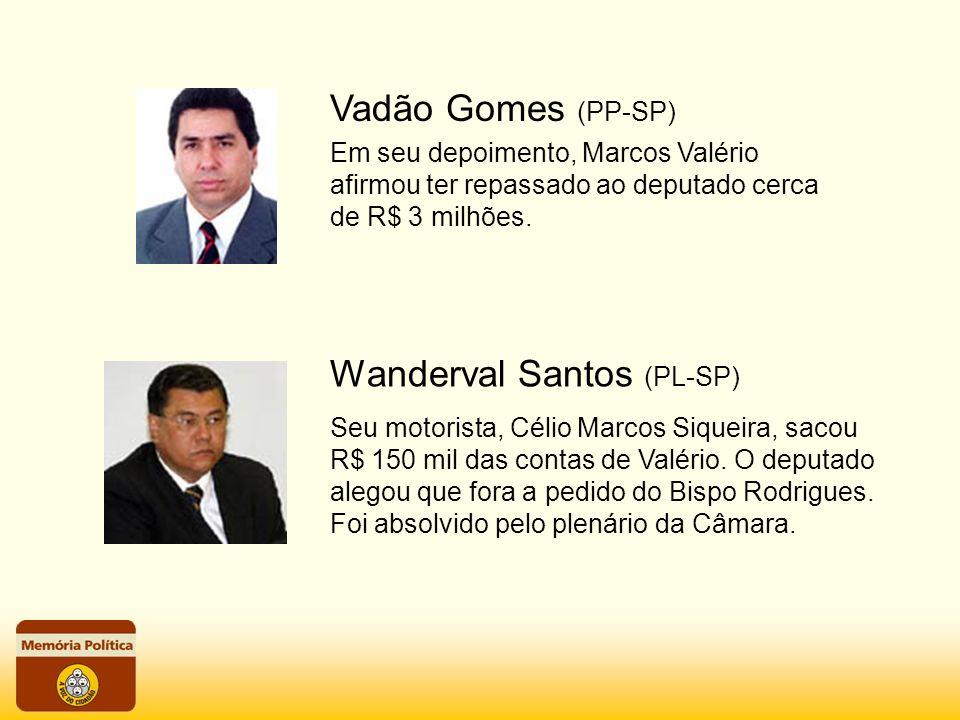Vadão Gomes (PP-SP) Em seu depoimento, Marcos Valério afirmou ter repassado ao deputado cerca de R$ 3 milhões. Wanderval Santos (PL-SP) Seu motorista,