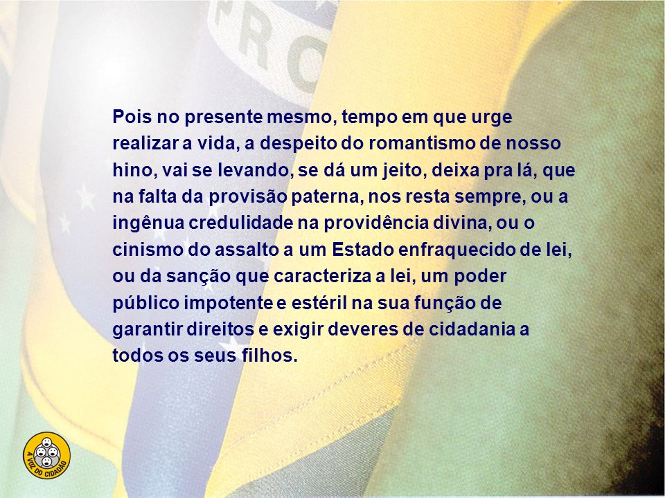 Brasil, de amor eterno seja símbolo...Paz no futuro e glória no passado... Mas se ergues da Justiça a clava forte, verás que um filho teu não foge à l