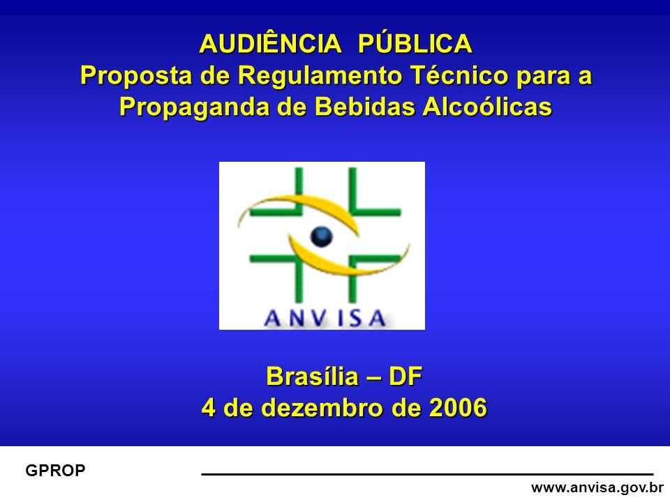 www.anvisa.gov.br GPROP AUDIÊNCIA PÚBLICA Proposta de Regulamento Técnico para a Propaganda de Bebidas Alcoólicas Brasília – DF 4 de dezembro de 2006