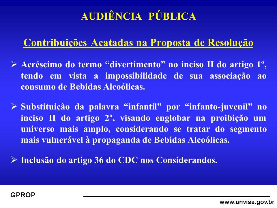 www.anvisa.gov.br GPROP AUDIÊNCIA PÚBLICA Contribuições Acatadas na Proposta de Resolução Acréscimo do termo divertimento no inciso II do artigo 1º, tendo em vista a impossibilidade de sua associação ao consumo de Bebidas Alcoólicas.