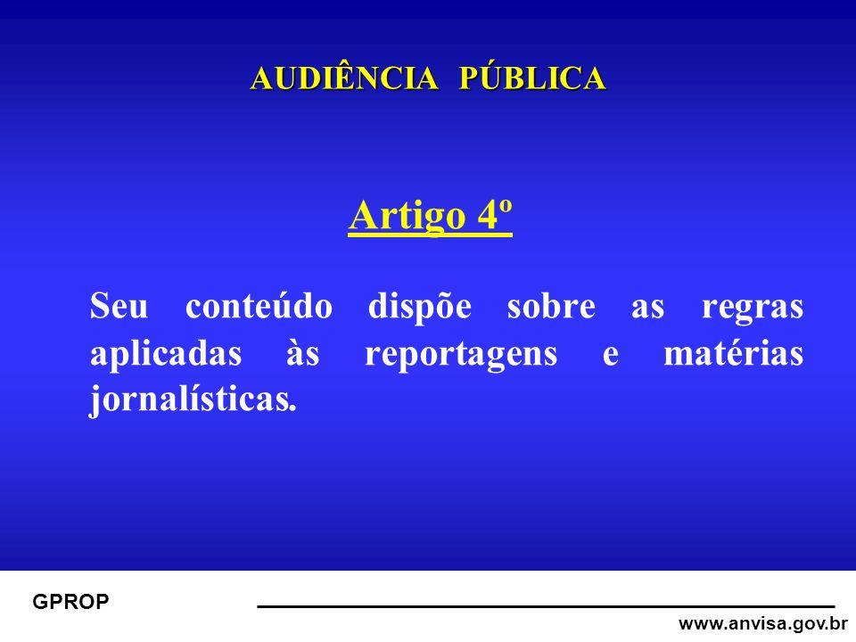 www.anvisa.gov.br GPROP AUDIÊNCIA PÚBLICA Artigo 4º Seu conteúdo dispõe sobre as regras aplicadas às reportagens e matérias jornalísticas.