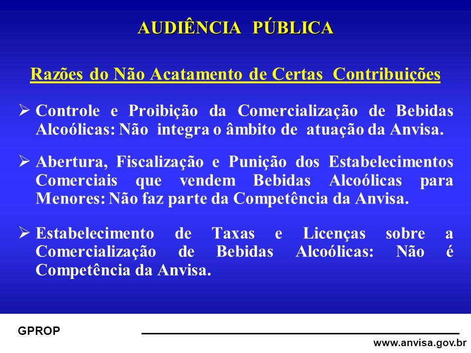 www.anvisa.gov.br GPROP AUDIÊNCIA PÚBLICA Razões do Não Acatamento de Certas Contribuições Controle e Proibição da Comercialização de Bebidas Alcoólicas: Não integra o âmbito de atuação da Anvisa.