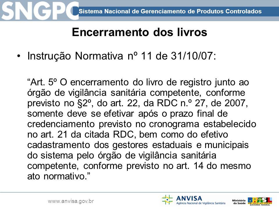 Sistema Nacional de Gerenciamento de Produtos Controlados www.anvisa.gov.br Encerramento dos livros Instrução Normativa nº 11 de 31/10/07: Art. 5º O e