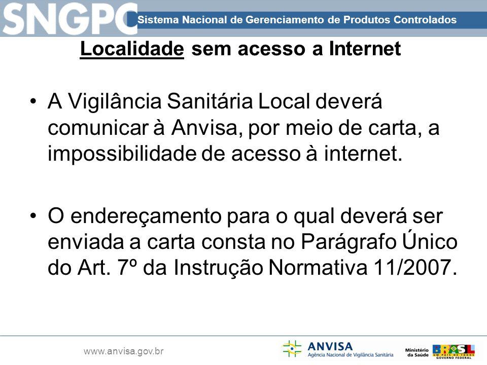 Sistema Nacional de Gerenciamento de Produtos Controlados www.anvisa.gov.br Localidade sem acesso a Internet A Vigilância Sanitária Local deverá comun