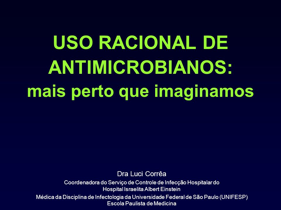 USO RACIONAL DE ANTIMICROBIANOS: mais perto que imaginamos Dra Luci Corrêa Coordenadora do Serviço de Controle de Infecção Hospitalar do Hospital Israelita Albert Einstein Médica da Disciplina de Infectologia da Universidade Federal de São Paulo (UNIFESP) Escola Paulista de Medicina