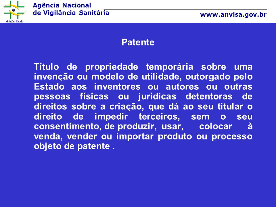 Agência Nacional de Vigilância Sanitária www.anvisa.gov.br Patente Título de propriedade temporária sobre uma invenção ou modelo de utilidade, outorga