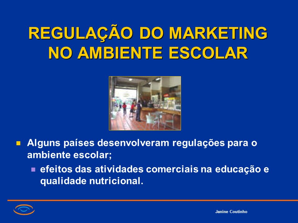 Janine Coutinho REGULAÇÃO DO MARKETING NO AMBIENTE ESCOLAR Alguns países desenvolveram regulações para o ambiente escolar; efeitos das atividades come