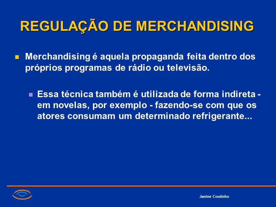 Janine Coutinho REGULAÇÃO DE MERCHANDISING Merchandising é aquela propaganda feita dentro dos próprios programas de rádio ou televisão. Essa técnica t