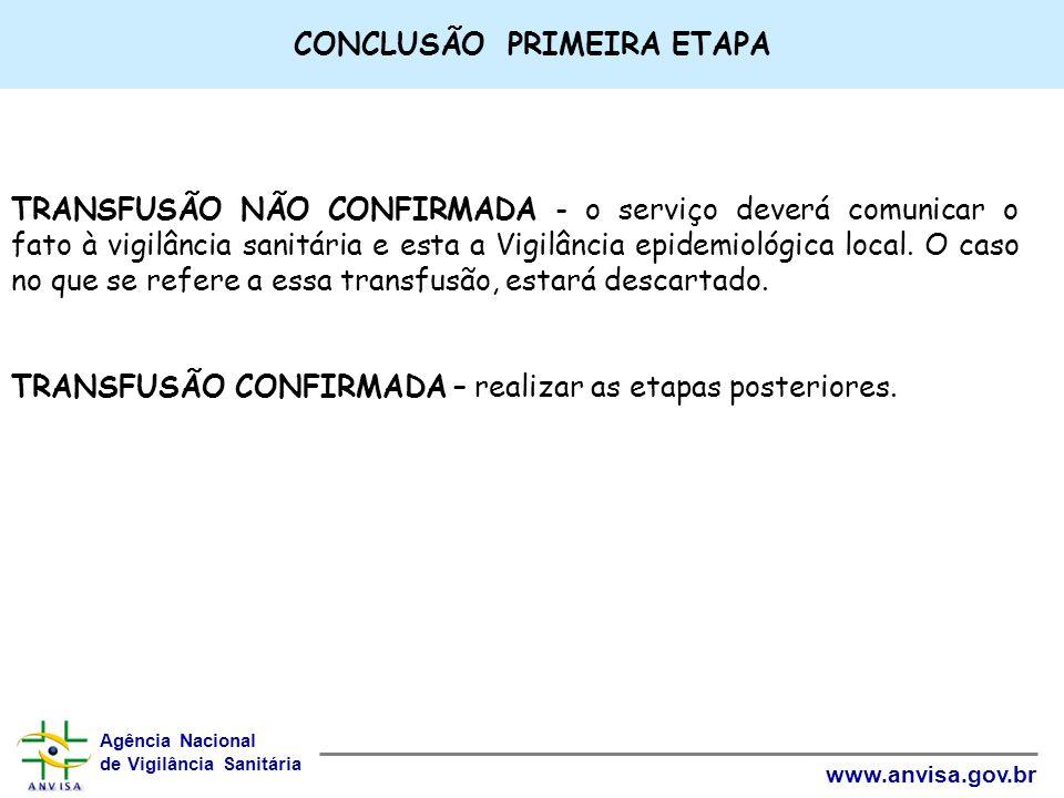Agência Nacional de Vigilância Sanitária www.anvisa.gov.br CONCLUSÃO PRIMEIRA ETAPA TRANSFUSÃO NÃO CONFIRMADA - o serviço deverá comunicar o fato à vi