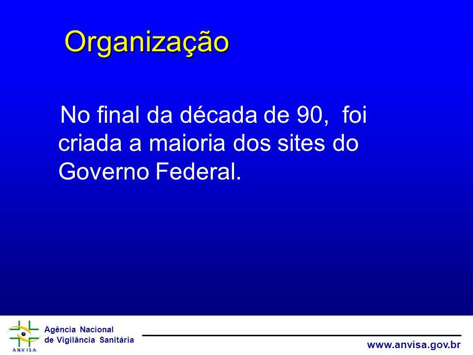 Agência Nacional de Vigilância Sanitária www.anvisa.gov.br No final da década de 90, foi criada a maioria dos sites do Governo Federal. Organização