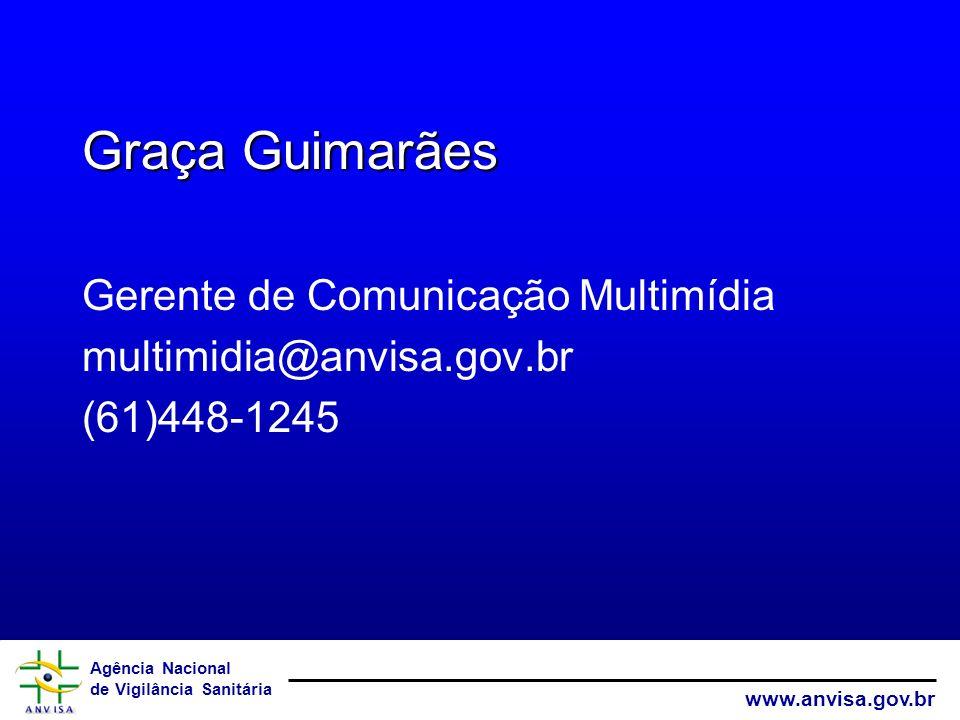 Agência Nacional de Vigilância Sanitária www.anvisa.gov.br Graça Guimarães Gerente de Comunicação Multimídia multimidia@anvisa.gov.br (61)448-1245