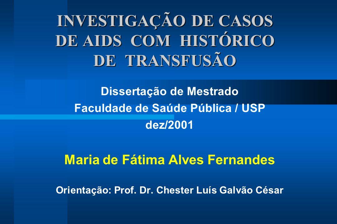 INVESTIGAÇÃO DE CASOS DE AIDS COM HISTÓRICO DE TRANSFUSÃO Dissertação de Mestrado Faculdade de Saúde Pública / USP dez/2001 Maria de Fátima Alves Fernandes Orientação: Prof.