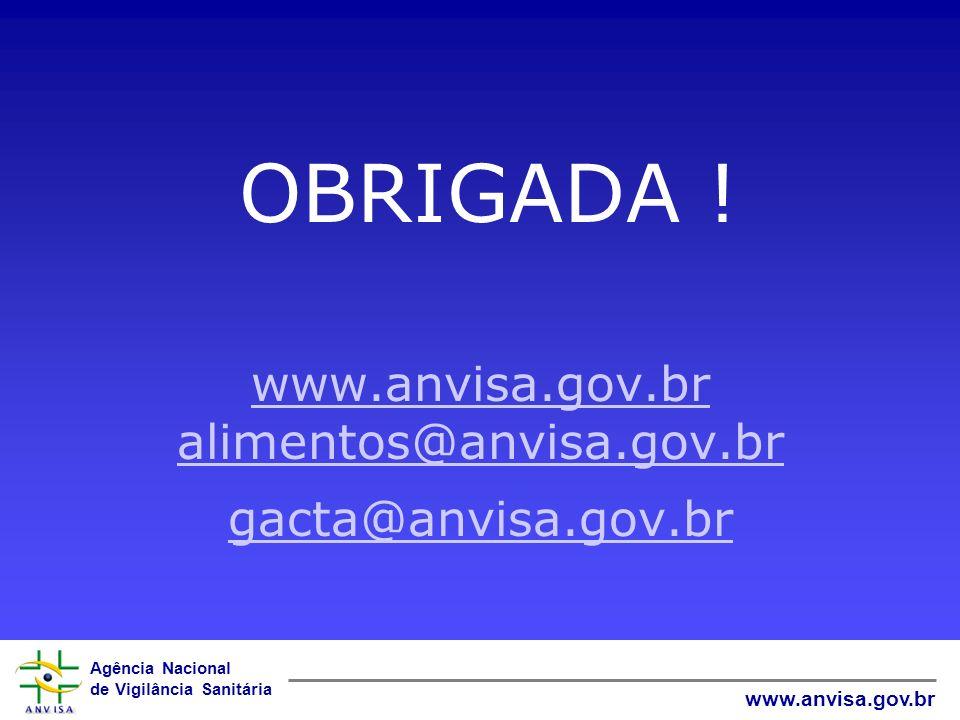 Agência Nacional de Vigilância Sanitária www.anvisa.gov.br OBRIGADA ! www.anvisa.gov.br alimentos@anvisa.gov.br gacta@anvisa.gov.br www.anvisa.gov.br