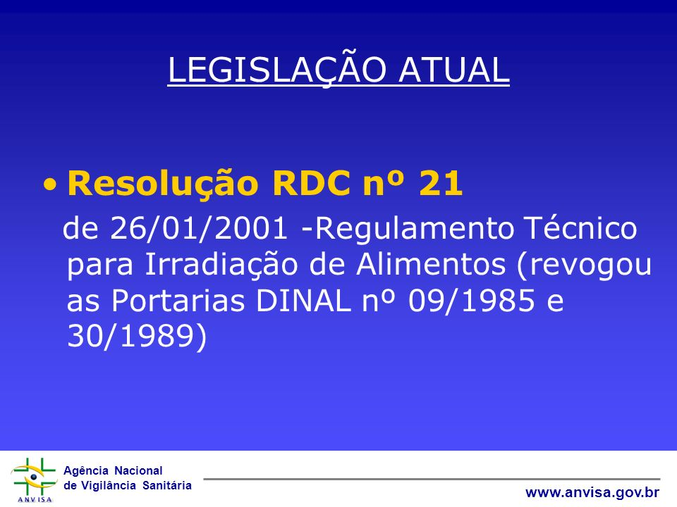 Agência Nacional de Vigilância Sanitária www.anvisa.gov.br LEGISLAÇÃO ATUAL Resolução RDC nº 21 de 26/01/2001 -Regulamento Técnico para Irradiação de