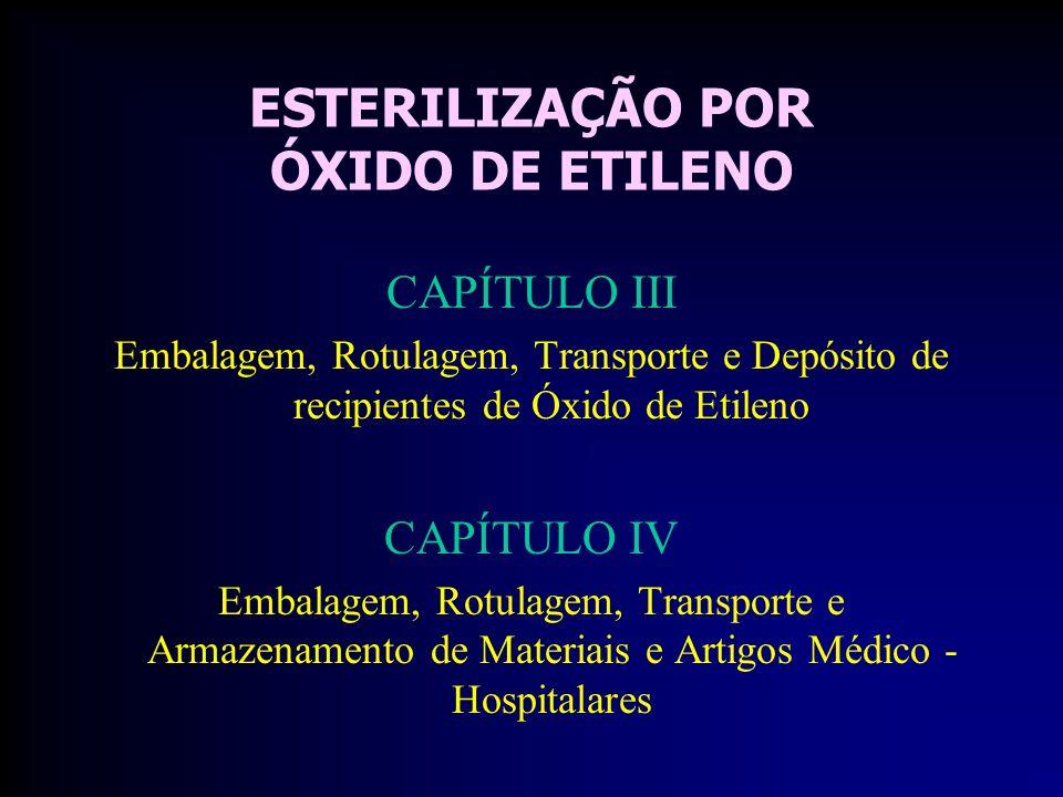 ESTERILIZAÇÃO POR ÓXIDO DE ETILENO CAPÍTULO III Embalagem, Rotulagem, Transporte e Depósito de recipientes de Óxido de Etileno CAPÍTULO IV Embalagem, Rotulagem, Transporte e Armazenamento de Materiais e Artigos Médico - Hospitalares
