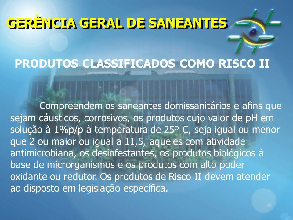 GERÊNCIA GERAL DE SANEANTES PRODUTOS CLASSIFICADOS COMO RISCO II Compreendem os saneantes domissanitários e afins que sejam cáusticos, corrosivos, os