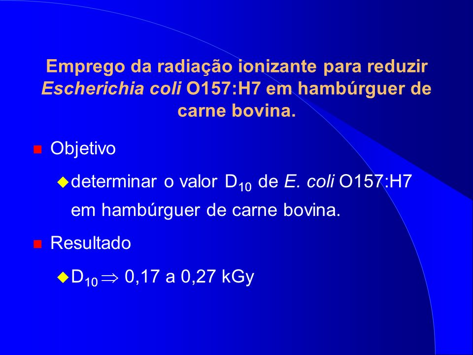 Emprego da radiação ionizante para reduzir Escherichia coli O157:H7 em hambúrguer de carne bovina. n Objetivo determinar o valor D 10 de E. coli O157: