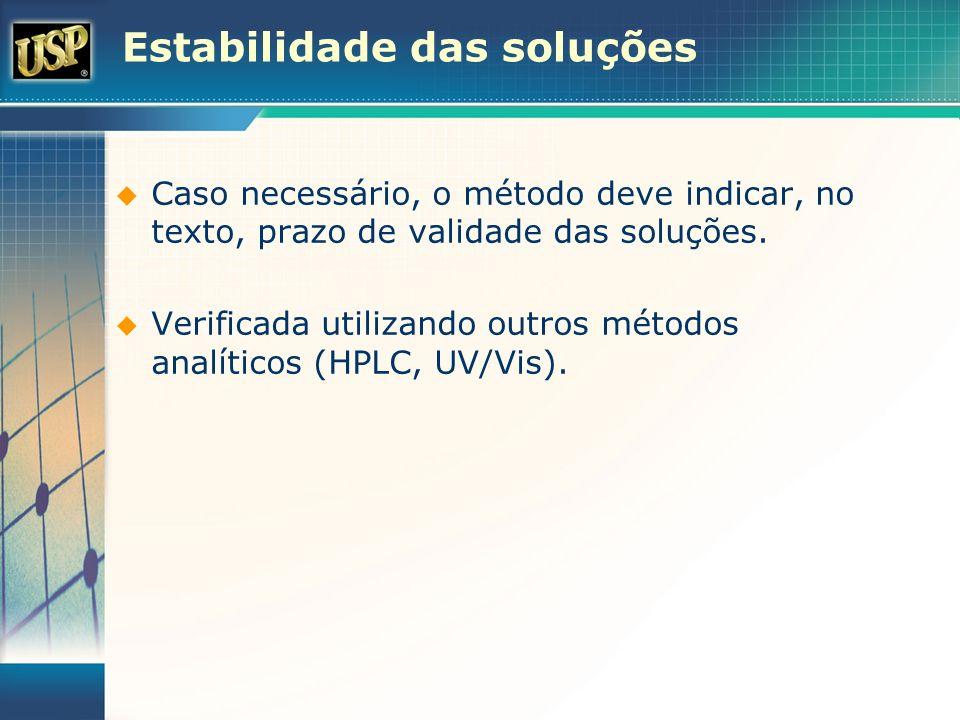 Estabilidade das soluções Caso necessário, o método deve indicar, no texto, prazo de validade das soluções. Verificada utilizando outros métodos analí