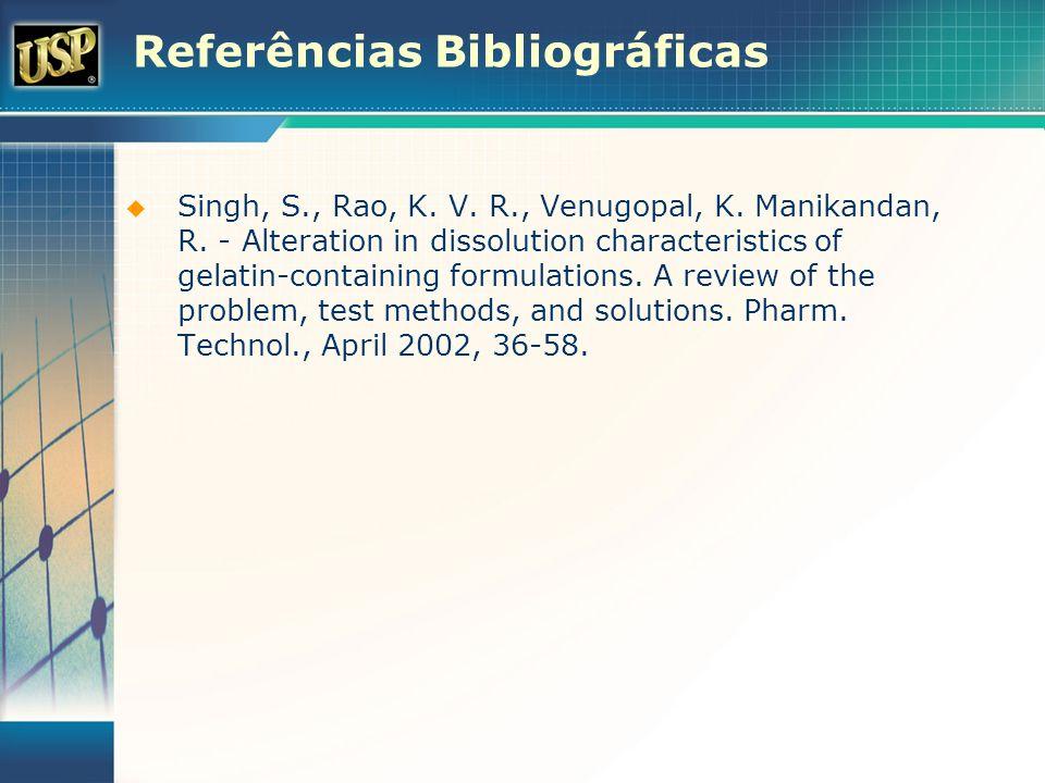 Referências Bibliográficas Singh, S., Rao, K. V. R., Venugopal, K. Manikandan, R. - Alteration in dissolution characteristics of gelatin-containing fo