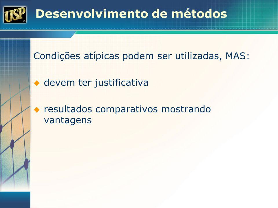 Desenvolvimento de métodos Condições atípicas podem ser utilizadas, MAS: devem ter justificativa resultados comparativos mostrando vantagens