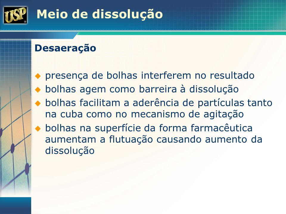 Meio de dissolução Desaeração presença de bolhas interferem no resultado bolhas agem como barreira à dissolução bolhas facilitam a aderência de partíc