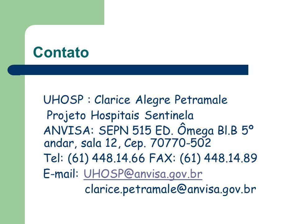 Contato UHOSP : Clarice Alegre Petramale Projeto Hospitais Sentinela ANVISA: SEPN 515 ED. Ômega Bl.B 5º andar, sala 12, Cep. 70770-502 Tel: (61) 448.1