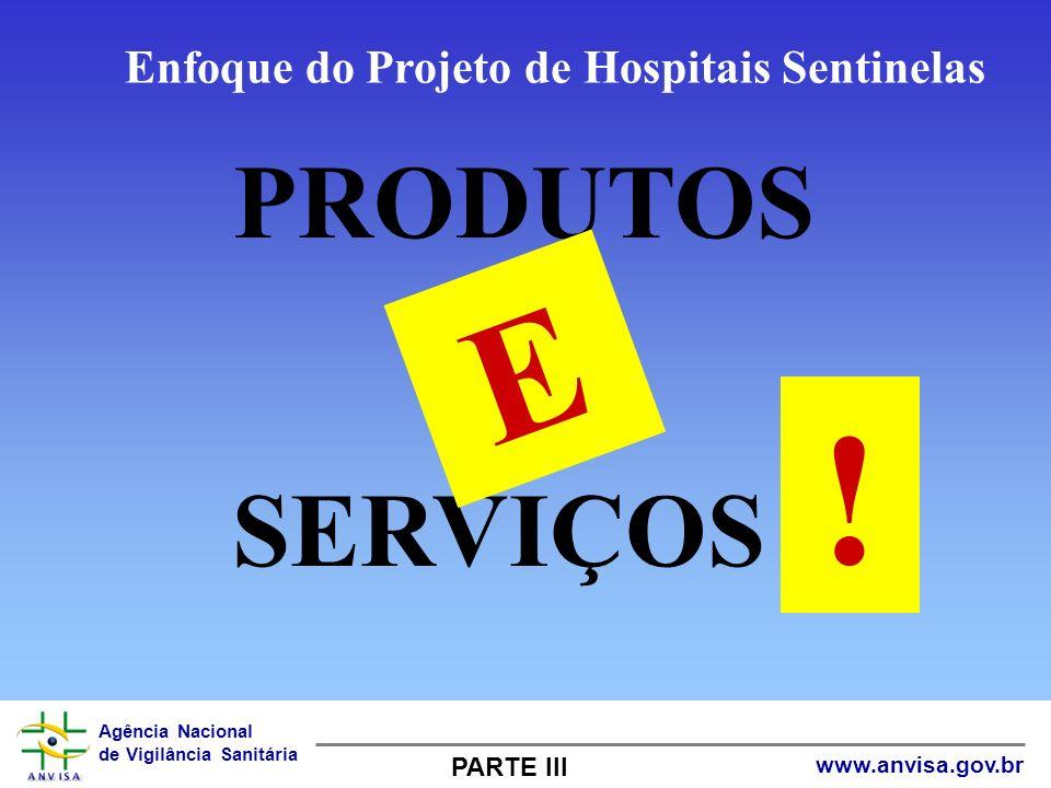 Agência Nacional de Vigilância Sanitária www.anvisa.gov.br PRODUTOS OU SERVIÇOS ? E ! PARTE III Enfoque do Projeto de Hospitais Sentinelas