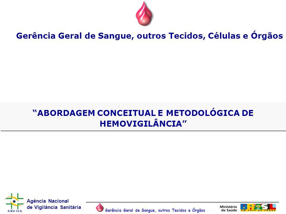 Agência Nacional de Vigilância Sanitária Gerência Geral de Sangue, outros Tecidos e Órgãos ABORDAGEM CONCEITUAL E METODOLÓGICA DE HEMOVIGILÂNCIA Gerên