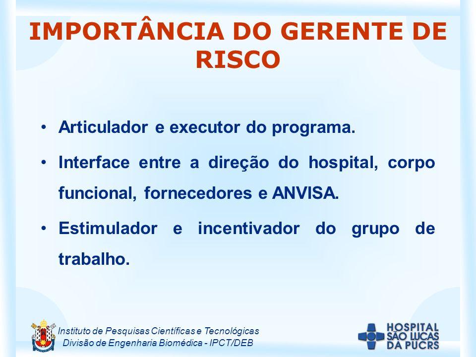 Instituto de Pesquisas Científicas e Tecnológicas Divisão de Engenharia Biomédica - IPCT/DEB IMPORTÂNCIA DO GERENTE DE RISCO Articulador e executor do programa.